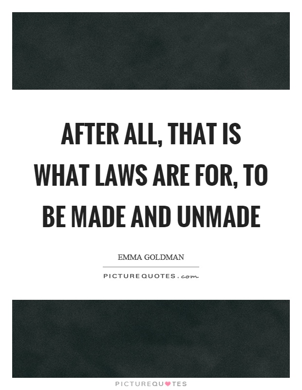 After all, that is what laws are for, to be made and unmade Picture Quote #1