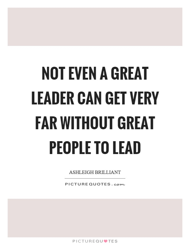 Not even a great leader can get very far without great people to lead Picture Quote #1