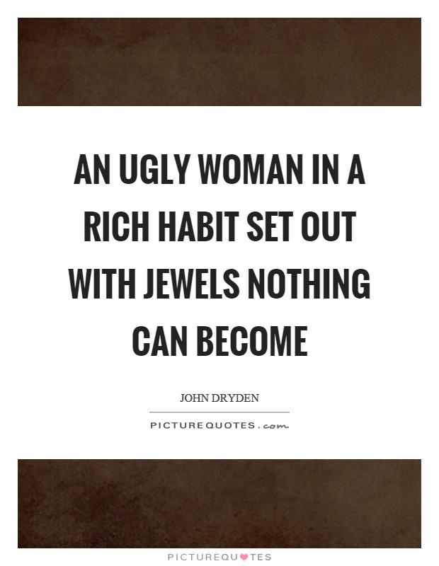 An ugly woman in a rich habit set out with jewels nothing can become Picture Quote #1
