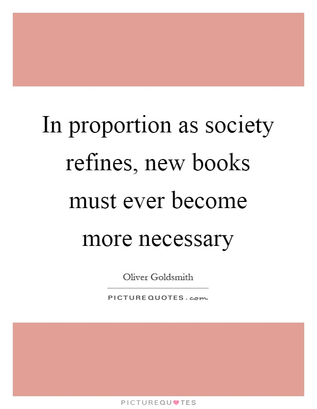 In proportion as society refines, new books must ever become more necessary Picture Quote #1