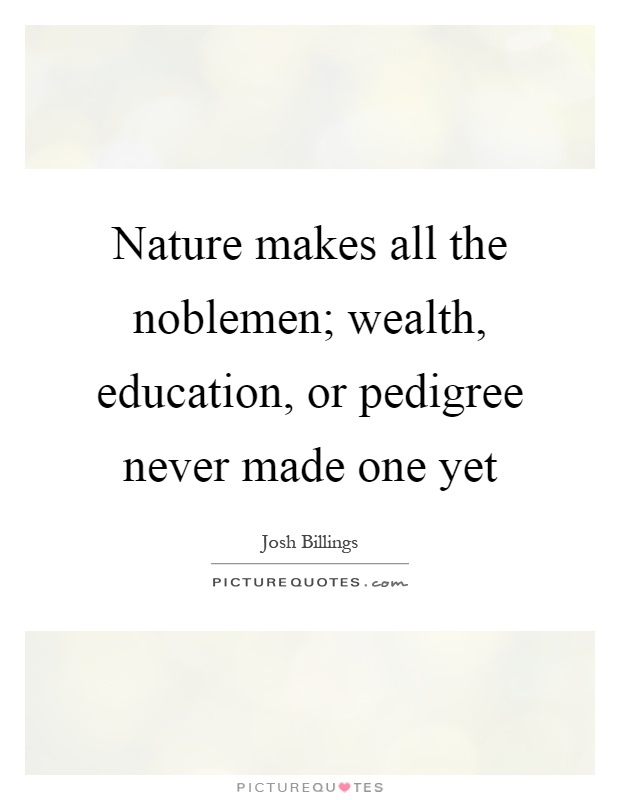 Nature makes all the noblemen; wealth, education, or pedigree never made one yet Picture Quote #1