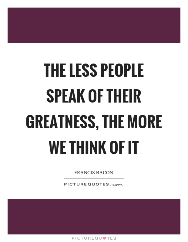 The less people speak of their greatness, the more we think of it Picture Quote #1