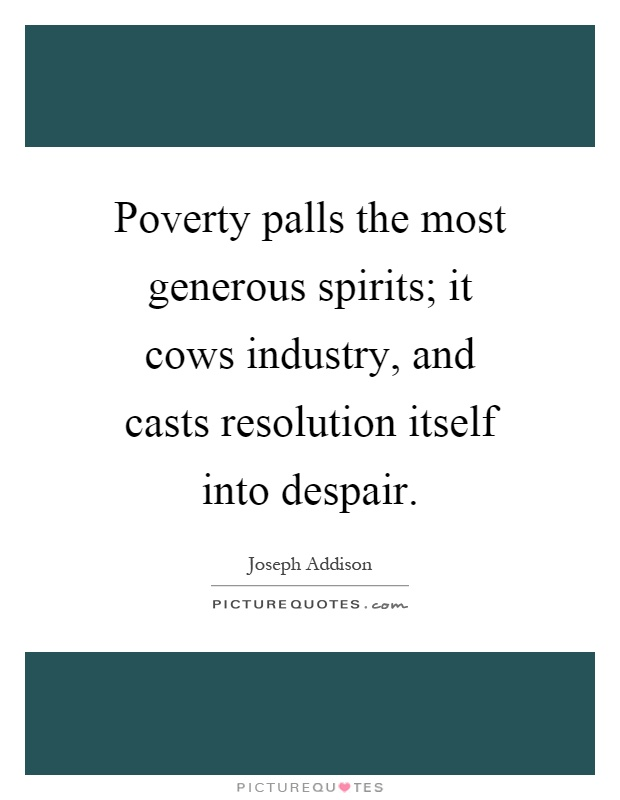 Poverty palls the most generous spirits; it cows industry, and casts resolution itself into despair Picture Quote #1