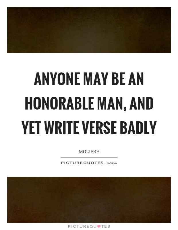 Anyone may be an honorable man, and yet write verse badly Picture Quote #1