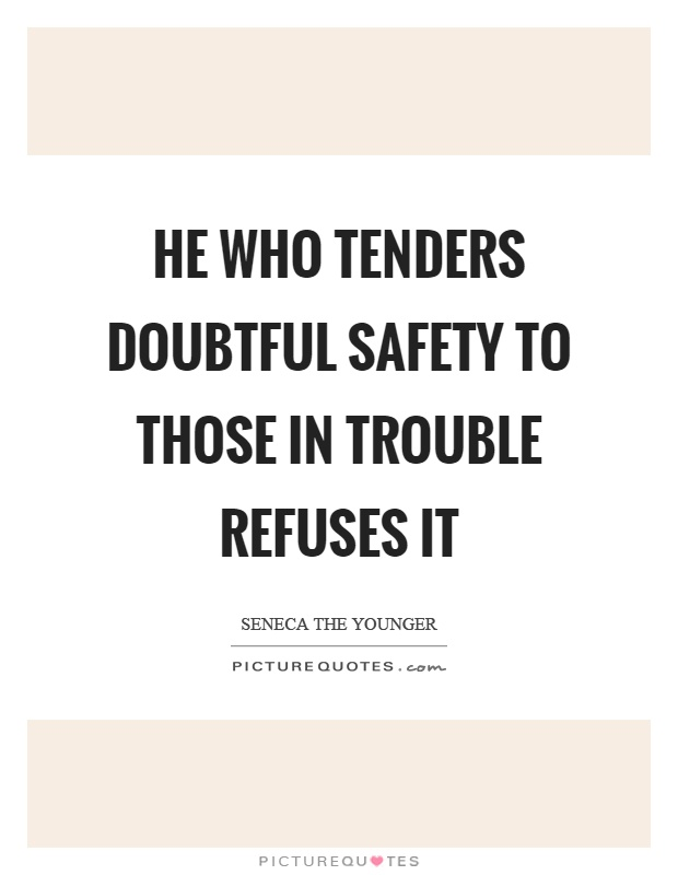 He who tenders doubtful safety to those in trouble refuses it Picture Quote #1