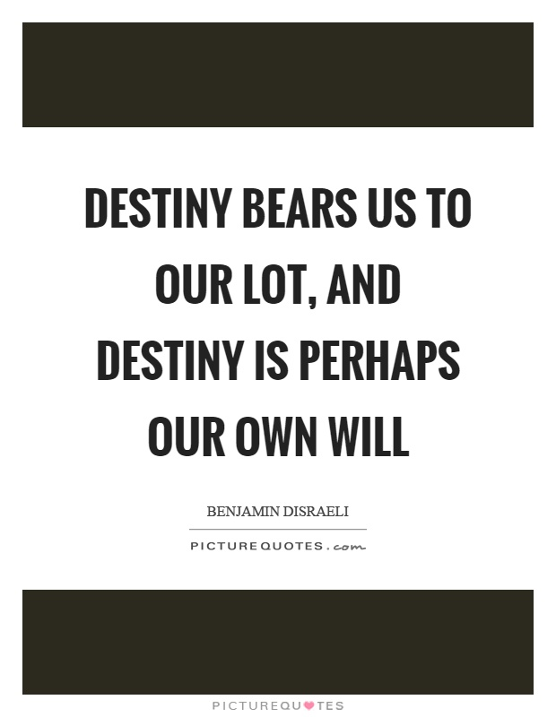 Destiny bears us to our lot, and destiny is perhaps our own will Picture Quote #1