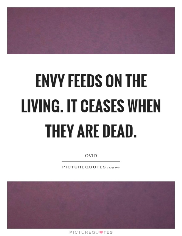 Envy feeds on the living. It ceases when they are dead Picture Quote #1