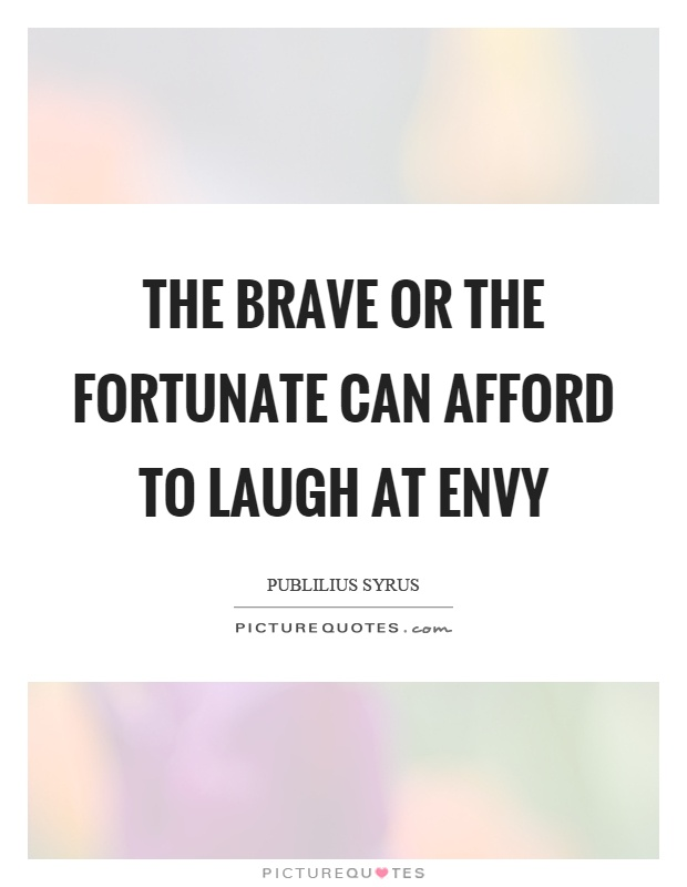 The brave or the fortunate can afford to laugh at envy Picture Quote #1