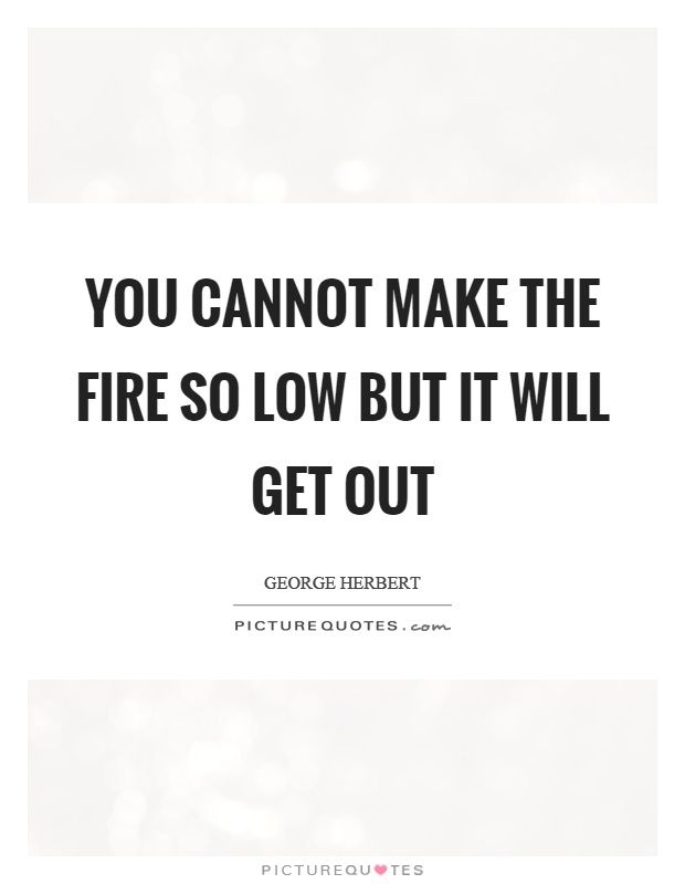 You cannot make the fire so low but it will get out Picture Quote #1