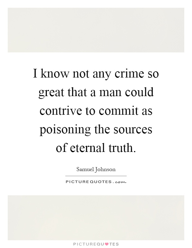 I know not any crime so great that a man could contrive to commit as poisoning the sources of eternal truth Picture Quote #1