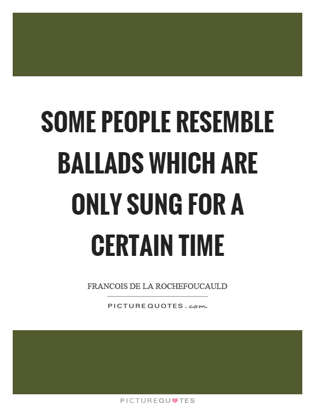 Some people resemble ballads which are only sung for a certain time Picture Quote #1