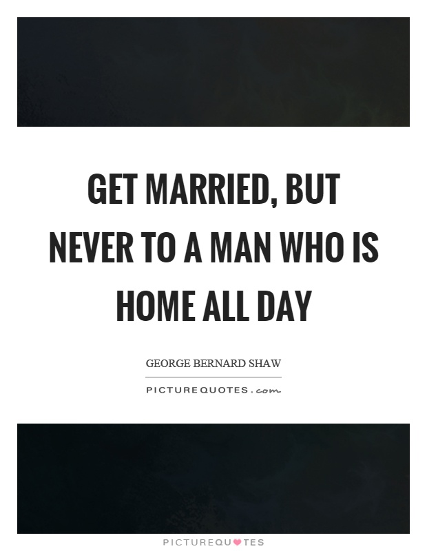 Get married, but never to a man who is home all day Picture Quote #1