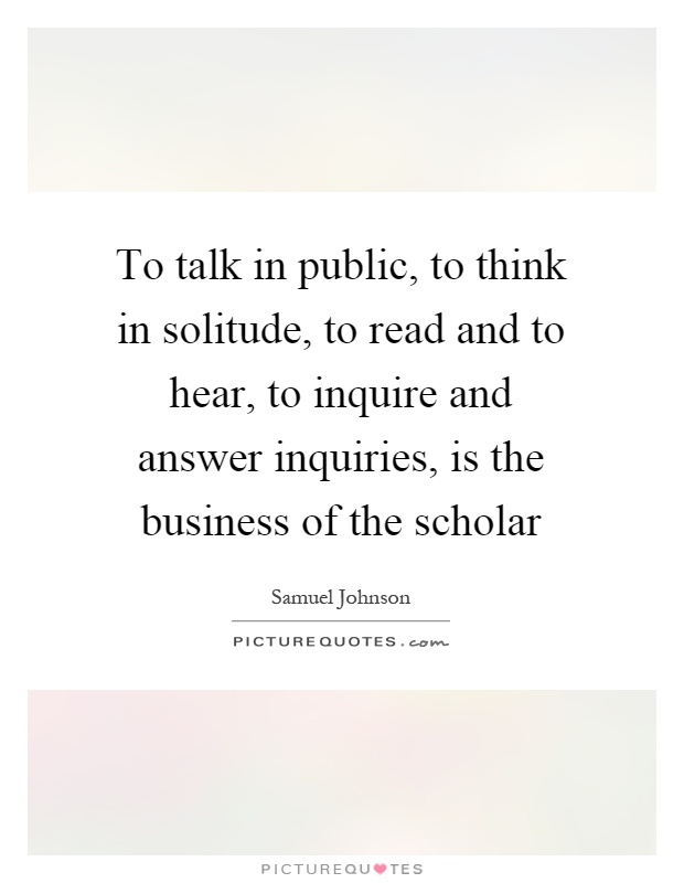 To talk in public, to think in solitude, to read and to hear, to inquire and answer inquiries, is the business of the scholar Picture Quote #1