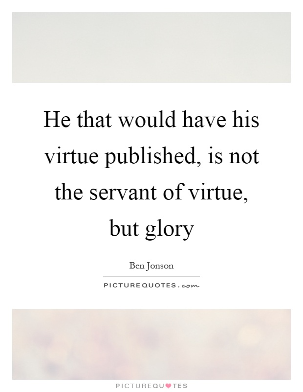 He that would have his virtue published, is not the servant of virtue, but glory Picture Quote #1