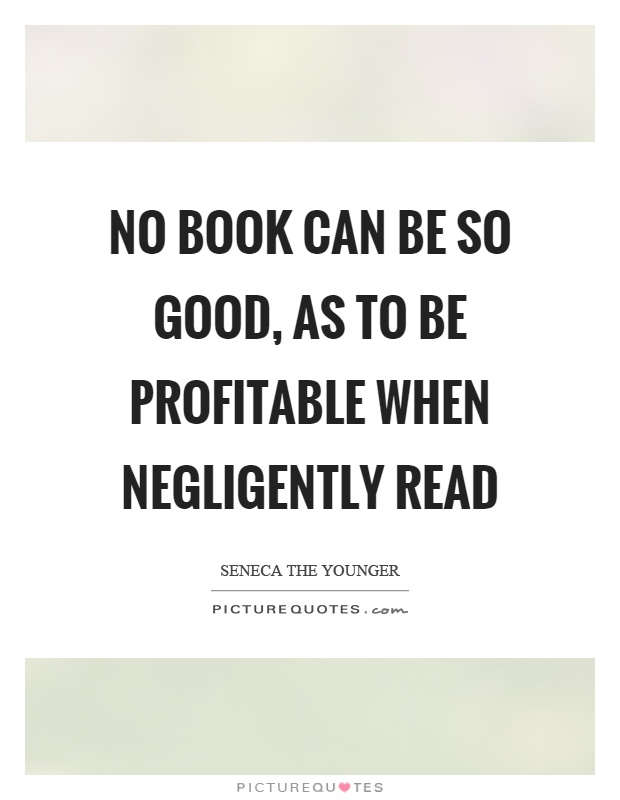 No book can be so good, as to be profitable when negligently read Picture Quote #1