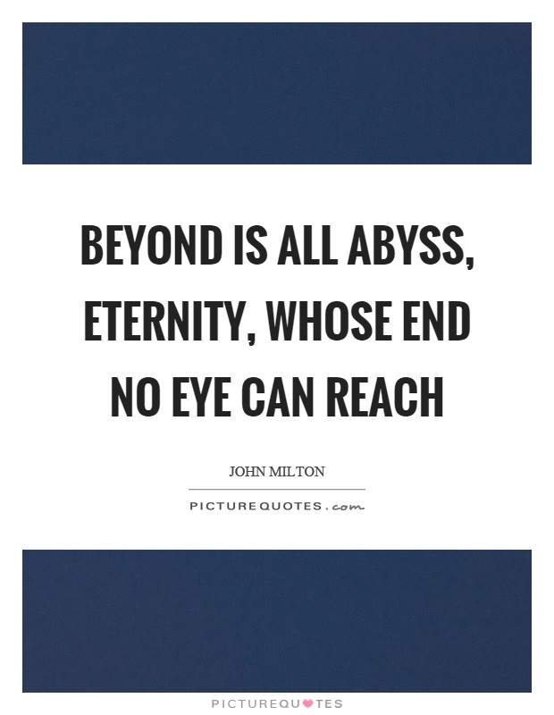 Beyond is all abyss, eternity, whose end no eye can reach Picture Quote #1