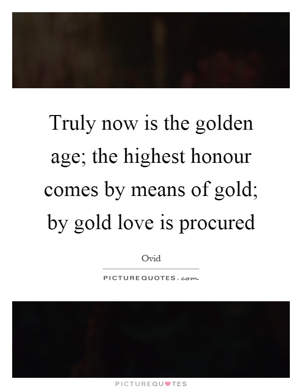 Truly now is the golden age; the highest honour comes by means of gold; by gold love is procured Picture Quote #1