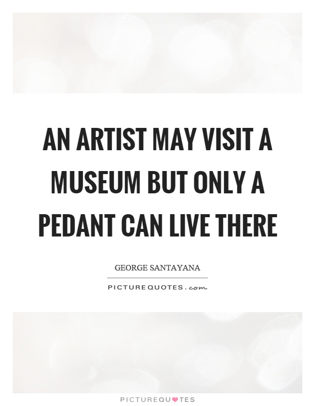 An artist may visit a museum but only a pedant can live there Picture Quote #1