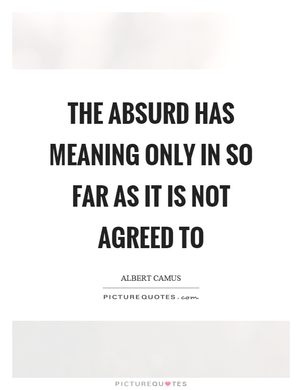 The absurd has meaning only in so far as it is not agreed to Picture Quote #1