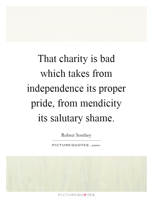 That charity is bad which takes from independence its proper pride, from mendicity its salutary shame Picture Quote #1