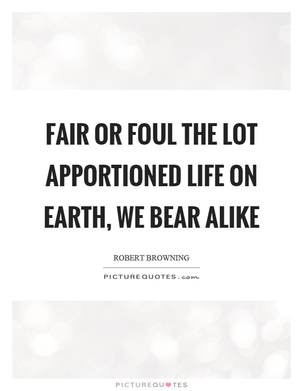 Fair or foul the lot apportioned life on earth, we bear alike Picture Quote #1