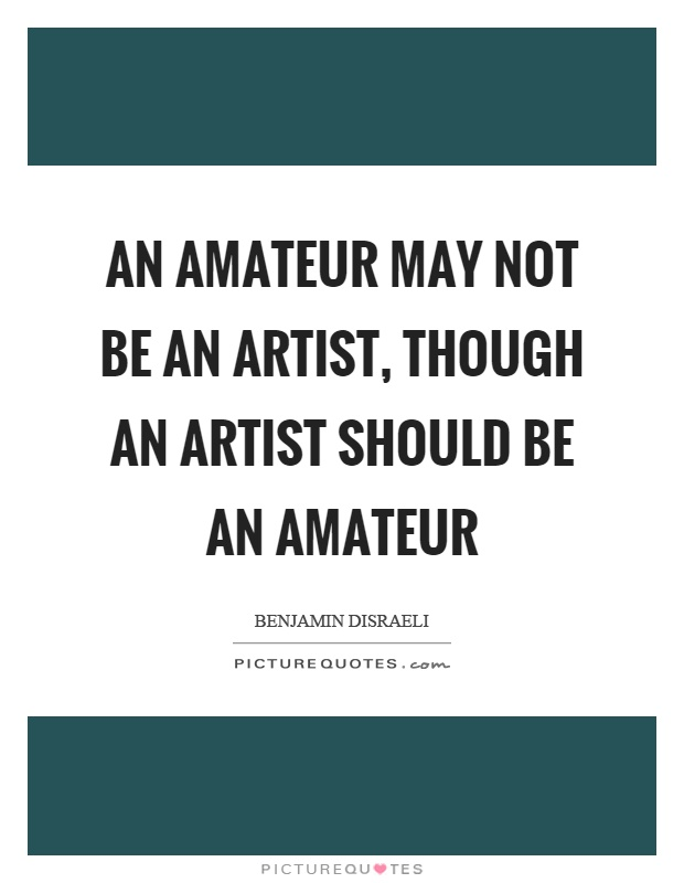 An amateur may not be an artist, though an artist should be an amateur Picture Quote #1