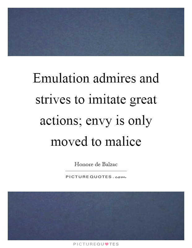 Emulation admires and strives to imitate great actions; envy is only moved to malice Picture Quote #1