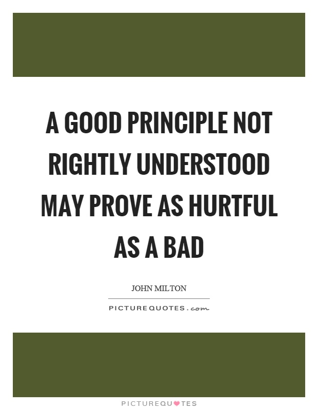 A good principle not rightly understood may prove as hurtful as a bad Picture Quote #1