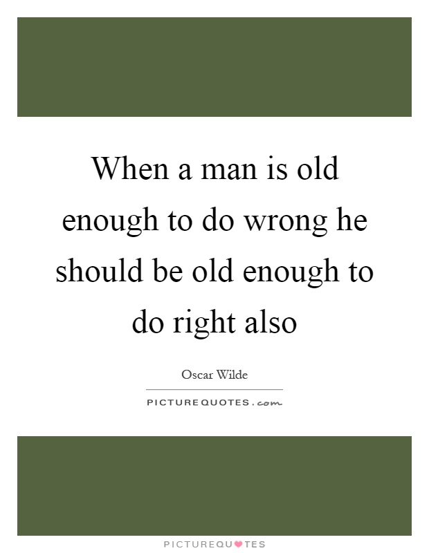 When a man is old enough to do wrong he should be old enough to do right also Picture Quote #1
