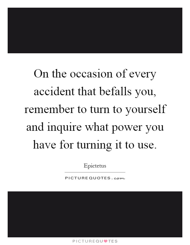 On the occasion of every accident that befalls you, remember to turn to yourself and inquire what power you have for turning it to use Picture Quote #1