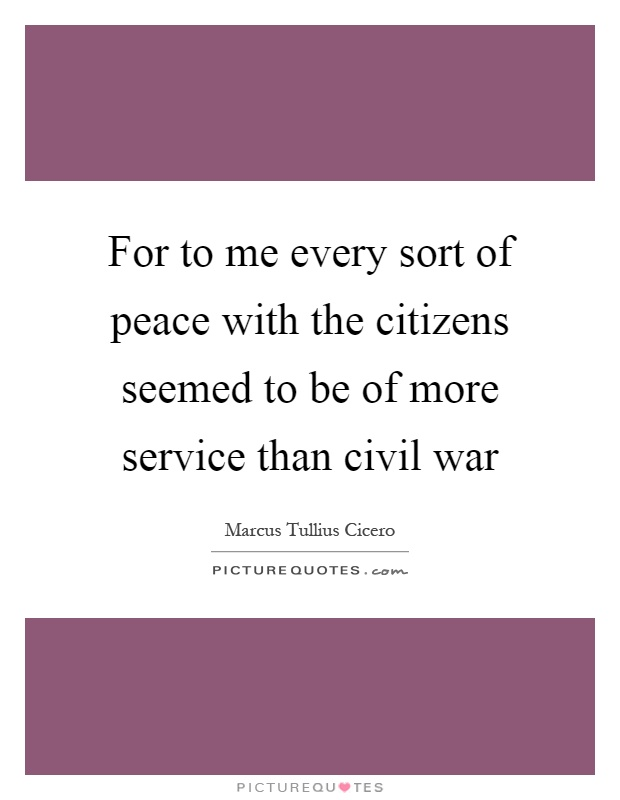 For to me every sort of peace with the citizens seemed to be of more service than civil war Picture Quote #1