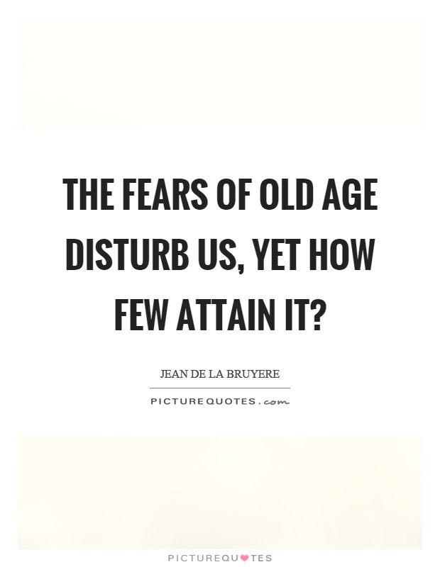 The fears of old age disturb us, yet how few attain it? Picture Quote #1