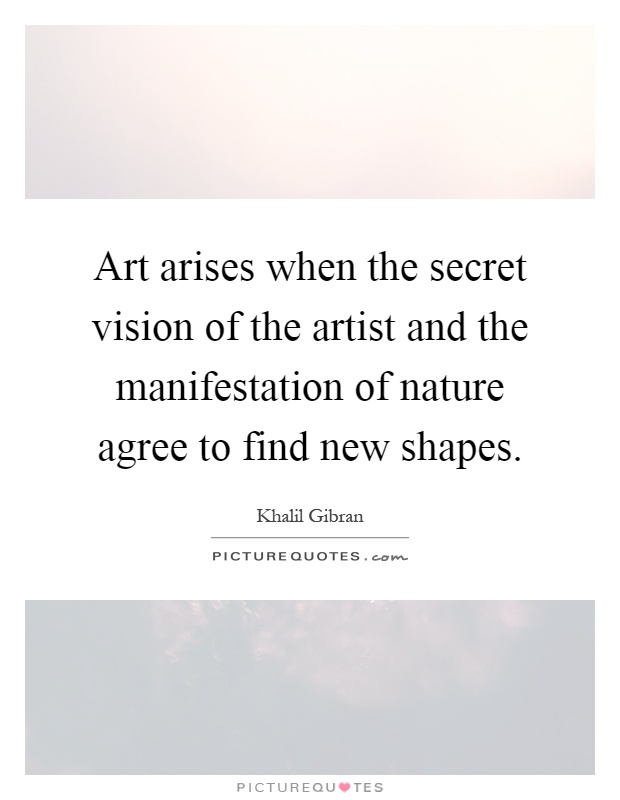 Art arises when the secret vision of the artist and the manifestation of nature agree to find new shapes Picture Quote #1