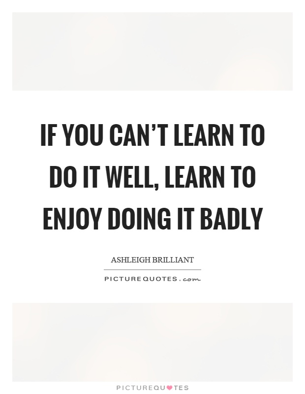 If you can't learn to do it well, learn to enjoy doing it badly Picture Quote #1
