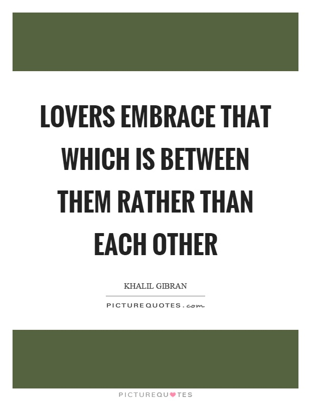 Lovers embrace that which is between them rather than each other Picture Quote #1