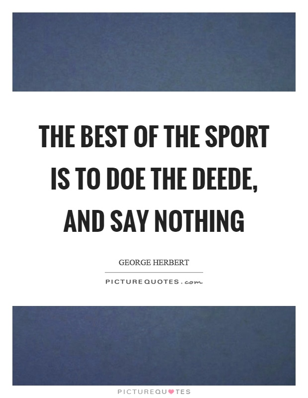 The best of the sport is to doe the deede, and say nothing Picture Quote #1