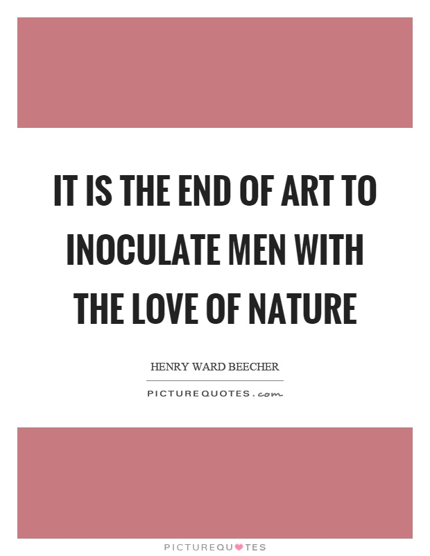 It is the end of art to inoculate men with the love of nature Picture Quote #1