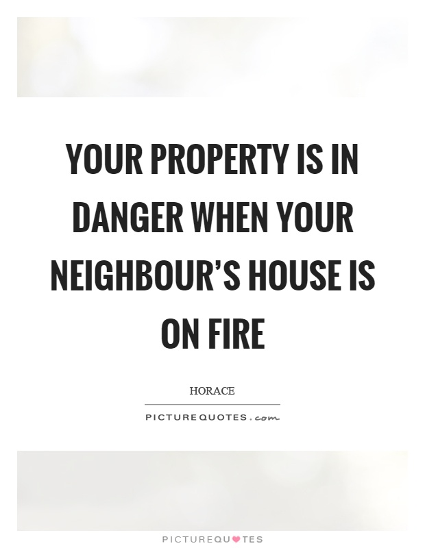 Your property is in danger when your neighbour's house is on fire Picture Quote #1