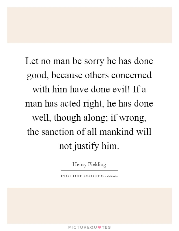Let no man be sorry he has done good, because others concerned with him have done evil! If a man has acted right, he has done well, though along; if wrong, the sanction of all mankind will not justify him Picture Quote #1