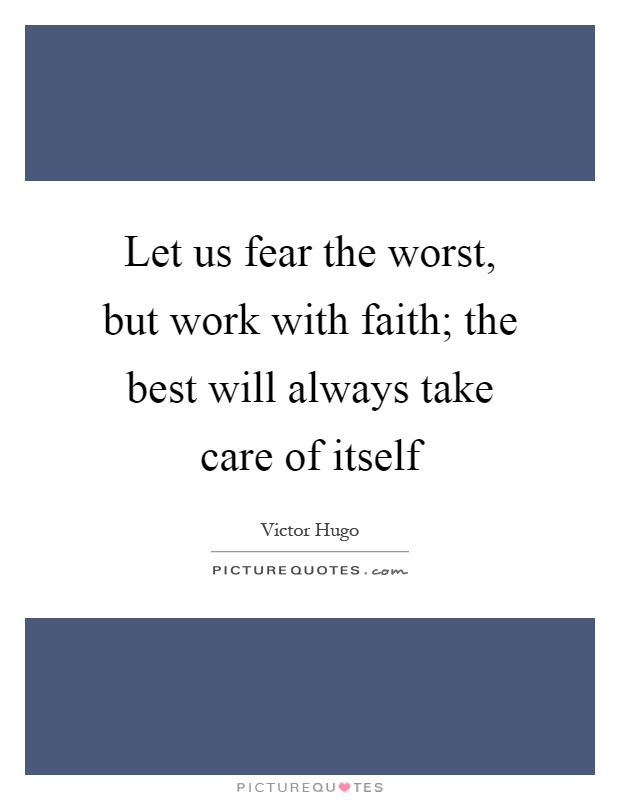 Let us fear the worst, but work with faith; the best will always take care of itself Picture Quote #1