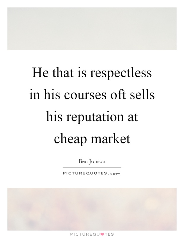 He that is respectless in his courses oft sells his reputation at cheap market Picture Quote #1