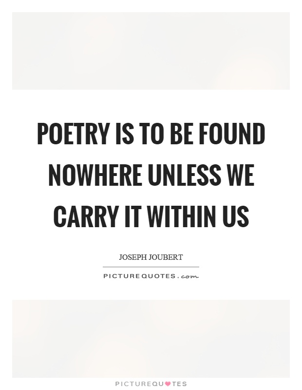 Poetry is to be found nowhere unless we carry it within us Picture Quote #1