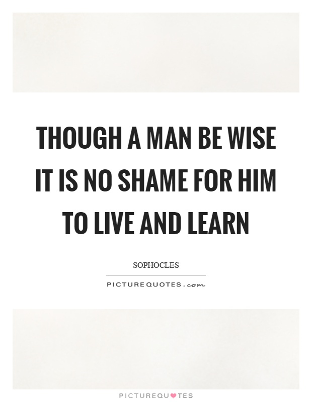 Though a man be wise it is no shame for him to live and learn Picture Quote #1