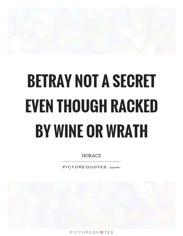 Betray not a secret even though racked by wine or wrath Picture Quote #1