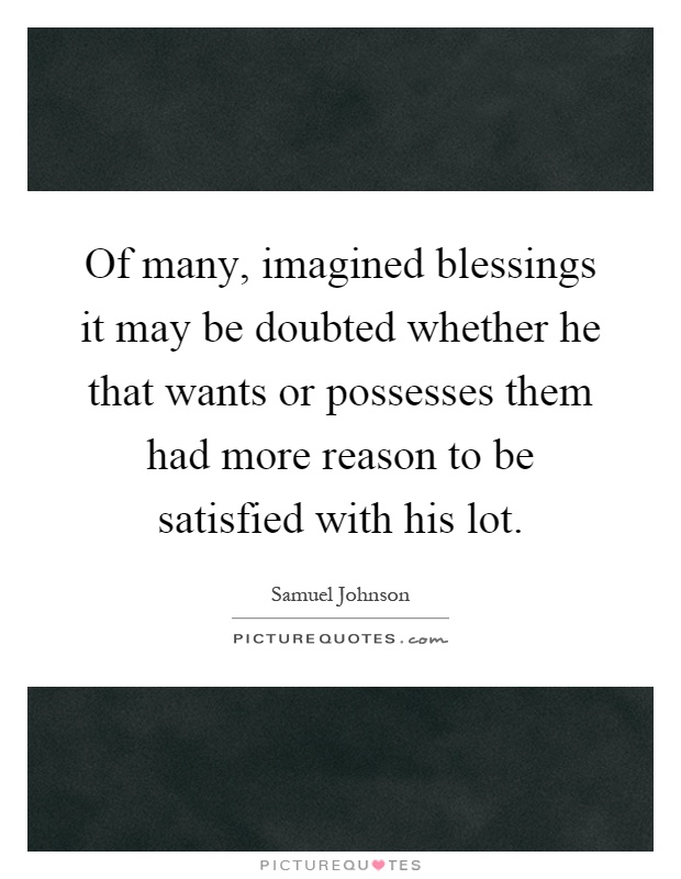 Of many, imagined blessings it may be doubted whether he that wants or possesses them had more reason to be satisfied with his lot Picture Quote #1