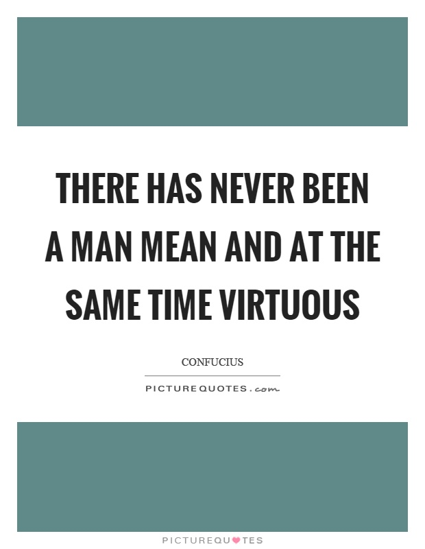 There has never been a man mean and at the same time virtuous Picture Quote #1
