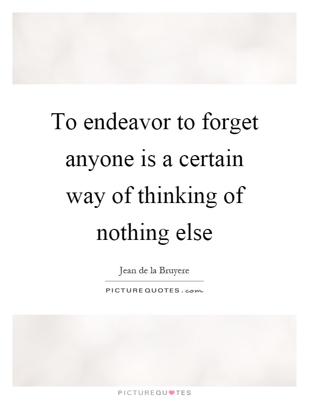 To endeavor to forget anyone is a certain way of thinking of nothing else Picture Quote #1