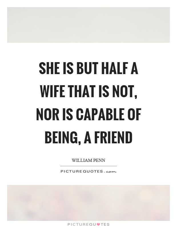 She is but half a wife that is not, nor is capable of being, a friend Picture Quote #1