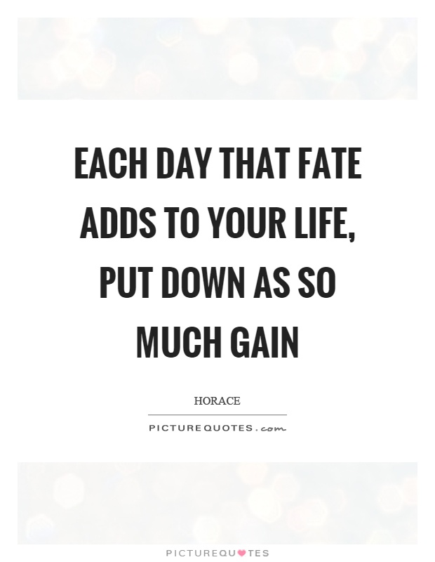 Each day that fate adds to your life, put down as so much gain Picture Quote #1