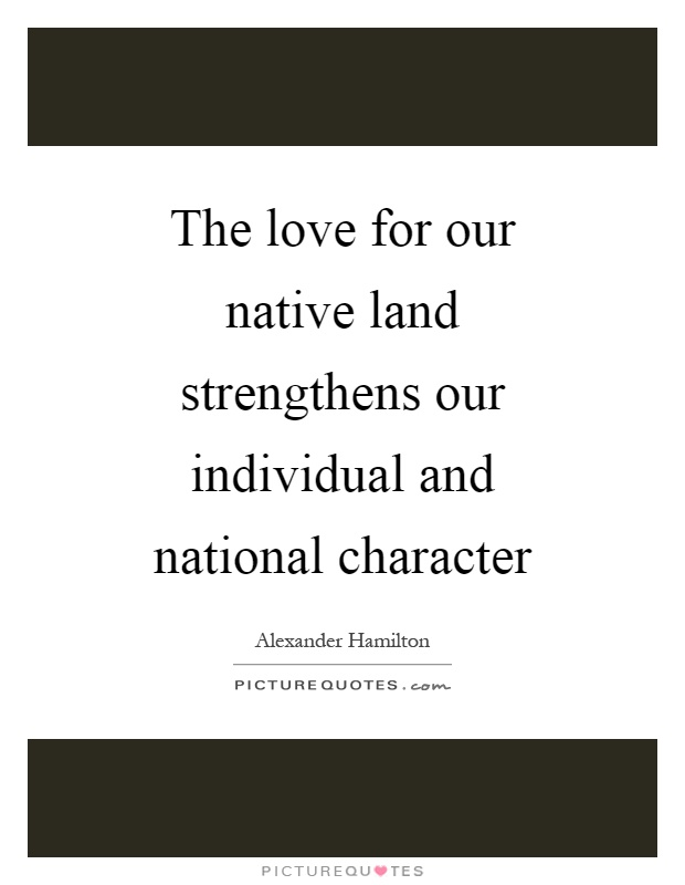 The love for our native land strengthens our individual and national character Picture Quote #1